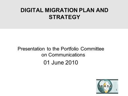 1 DIGITAL MIGRATION PLAN AND STRATEGY Presentation to the Portfolio Committee on Communications 01 June 2010.