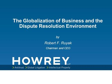 The Globalization of Business and the Dispute Resolution Environment by Robert F. Ruyak Chairman and CEO.