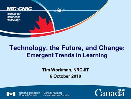 Tim Workman, NRC-IIT 6 October 2010 Technology, the Future, and Change : Emergent Trends in Learning.
