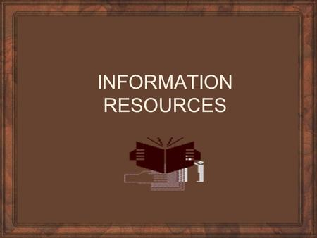 INFORMATION RESOURCES. Standard Reference Material Encyclopedias and Textbooks Periodicals and Pamphlets Atlases, Dictionaries, Almanacs, and Thesaurus.