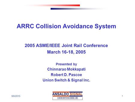 1 ANSALDO SIGNAL UNION SWITCH & SIGNAL 9/8/2015 ARRC Collision Avoidance System 2005 ASME/IEEE Joint Rail Conference March 16-18, 2005 Presented by Chinnarao.