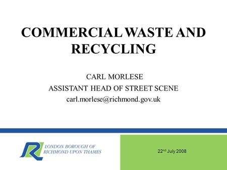 22 nd July 2008 COMMERCIAL WASTE AND RECYCLING CARL MORLESE ASSISTANT HEAD OF STREET SCENE