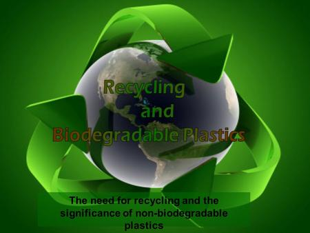 The need for recycling and the significance of non-biodegradable plastics.