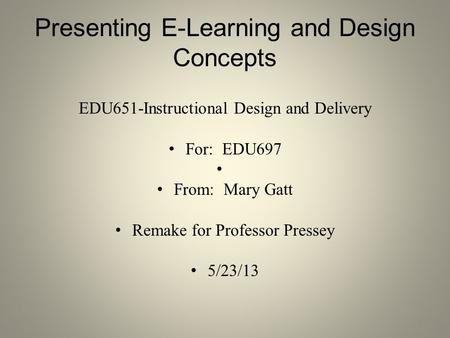 Presenting E-Learning and Design Concepts EDU651-Instructional Design and Delivery For: EDU697 From: Mary Gatt Remake for Professor Pressey 5/23/13 1.
