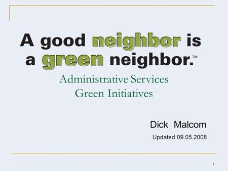 1 Administrative Services Green Initiatives Dick Malcom Updated 09.05.2008.