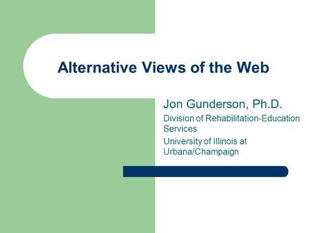 Alternative Views of the Web Jon Gunderson, Ph.D. Division of Rehabilitation-Education Services University of Illinois at Urbana/Champaign.
