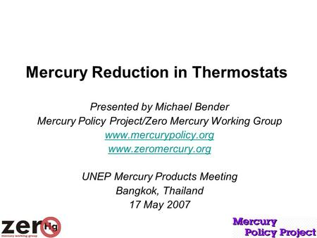 Mercury Reduction in Thermostats Presented by Michael Bender Mercury Policy Project/Zero Mercury Working Group www.mercurypolicy.org www.zeromercury.org.