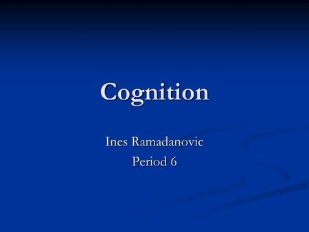 Cognition Ines Ramadanovic Period 6. Cognition The four components of cognition are: The four components of cognition are: Memory Memory Language Language.