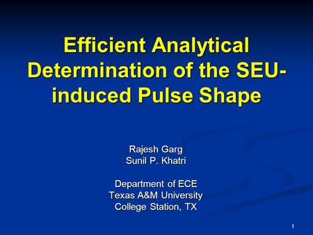 1 Efficient Analytical Determination of the SEU- induced Pulse Shape Rajesh Garg Sunil P. Khatri Department of ECE Texas A&M University College Station,