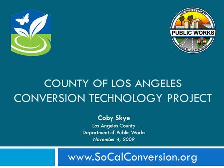 Www.SoCalConversion.org COUNTY OF LOS ANGELES CONVERSION TECHNOLOGY PROJECT Coby Skye Los Angeles County Department of Public Works November 4, 2009.