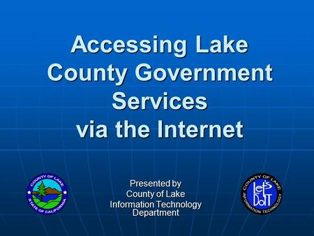 Accessing Lake County Government Services via the Internet Presented by County of Lake Information Technology Department.