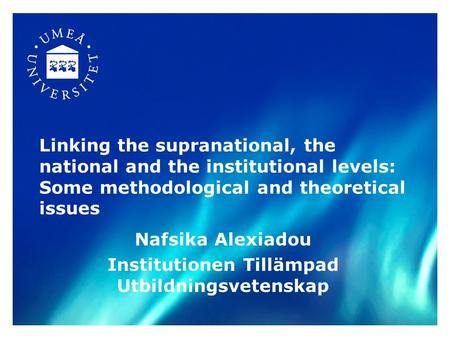 Linking the supranational, the national and the institutional levels: Some methodological and theoretical issues Nafsika Alexiadou Institutionen Tillämpad.