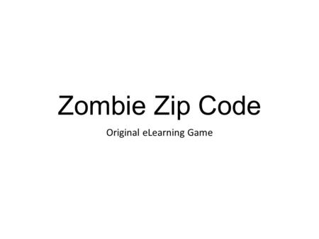 Zombie Zip Code Original eLearning Game. Zombie Zip Code Town has been overrun by zombie while you were at work! Run through the streets to find your.