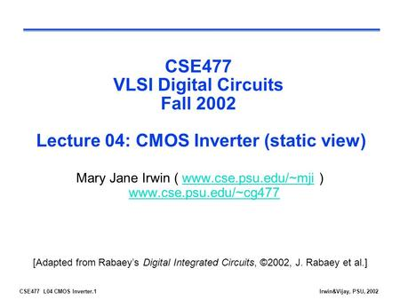 CSE477 L04 CMOS Inverter.1Irwin&Vijay, PSU, 2002 CSE477 VLSI Digital Circuits Fall 2002 Lecture 04: CMOS Inverter (static view) Mary Jane Irwin ( www.cse.psu.edu/~mji.