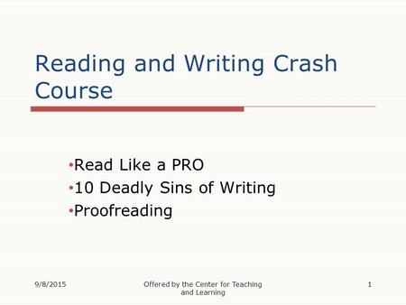 Reading and Writing Crash Course Read Like a PRO 10 Deadly Sins of Writing Proofreading 9/8/20151Offered by the Center for Teaching and Learning.