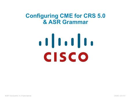© 2007 Cisco Systems, Inc. All rights reserved.UCCXD v2.0—10-1 Configuring CME for CRS 5.0 & ASR Grammar.
