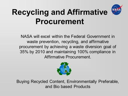 Recycling and Affirmative Procurement NASA will excel within the Federal Government in waste prevention, recycling, and affirmative procurement by achieving.