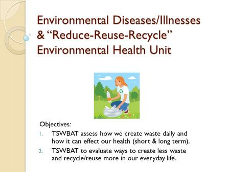 "Environmental Diseases/Illnesses & ""Reduce-Reuse-Recycle"" Environmental Health Unit Objectives: 1. TSWBAT assess how we create waste daily and how it can."