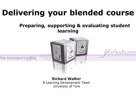 Delivering your blended course Richard Walker E-Learning Development Team University of York Preparing, supporting & evaluating student learning.