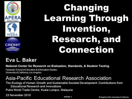 APERA 1 © Regents of the University of California Changing Learning Through Invention, Research, and Connection Eva L. Baker National Center for Research.