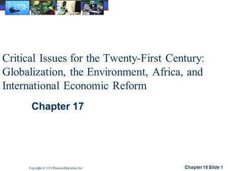 Chapter 18 Slide 1 Copyright © 2003 Pearson Education, Inc. Critical Issues for the Twenty-First Century: Globalization, the Environment, Africa, and International.