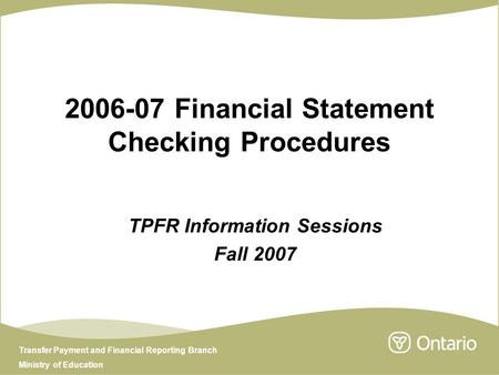 Transfer Payment and Financial Reporting Branch Ministry of Education 2006-07 Financial Statement Checking Procedures TPFR Information Sessions Fall 2007.