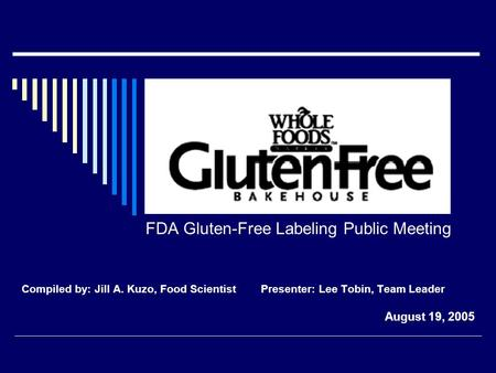 FDA Gluten-Free Labeling Public Meeting Compiled by: Jill A. Kuzo, Food Scientist Presenter: Lee Tobin, Team Leader August 19, 2005.