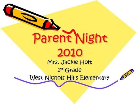 Parent Night 2010 Mrs. Jackie Holt 1 st Grade West Nichols Hills Elementary.