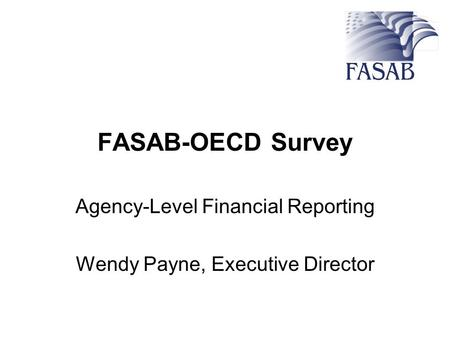 FASAB-OECD Survey Agency-Level Financial Reporting Wendy Payne, Executive Director.