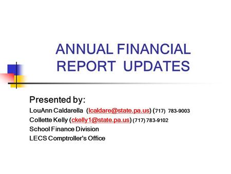 ANNUAL FINANCIAL REPORT UPDATES Presented by: LouAnn Caldarella ( 717) Collette Kelly