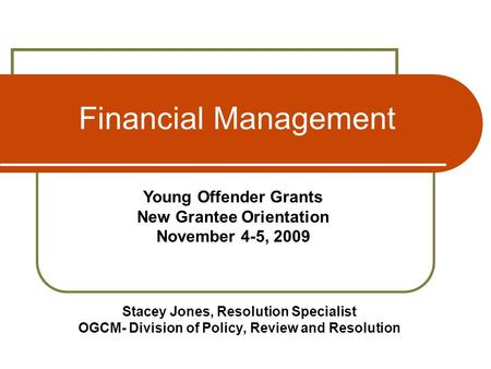 Financial Management Stacey Jones, Resolution Specialist OGCM- Division of Policy, Review and Resolution Young Offender Grants New Grantee Orientation.