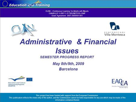 Administrative & Financial Issues SEMESTER PROGRESS REPORT May 8th/9th, 2009 Barcelona CLAN – Continuous Learning for Adults with Needs 134649-LLP-1-2007-1-IT-GRUNDTVIG-GMP.