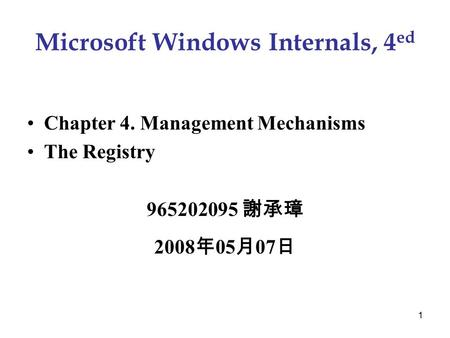 1 Microsoft Windows Internals, 4 ed Chapter 4. Management Mechanisms The Registry 965202095 謝承璋 2008 年 05 月 07 日.