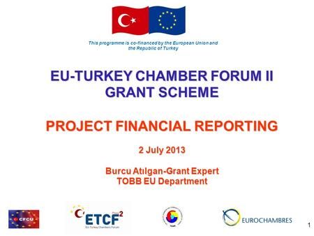 This programme is co-financed by the European Union and the Republic of Turkey 1 EU-TURKEY CHAMBER FORUM II GRANT SCHEME PROJECT FINANCIAL REPORTING 2.