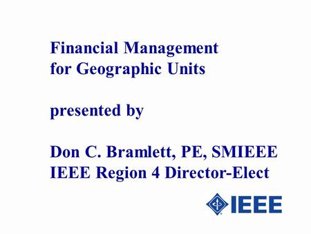 Financial Management for Geographic Units presented by Don C. Bramlett, PE, SMIEEE IEEE Region 4 Director-Elect.