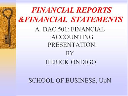 FINANCIAL REPORTS &FINANCIAL <strong>STATEMENTS</strong> A DAC 501: FINANCIAL ACCOUNTING PRESENTATION. BY HERICK ONDIGO SCHOOL OF BUSINESS, UoN.