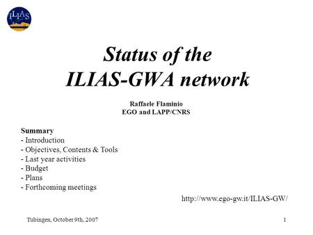 Tubingen, October 9th, 20071 Status of the ILIAS-GWA network Raffaele Flaminio EGO and LAPP/CNRS Summary - Introduction - Objectives, Contents & Tools.