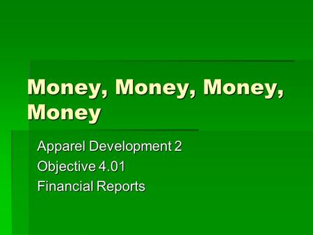 Money, Money, Money, Money Apparel Development 2 Objective 4.01 Financial Reports.