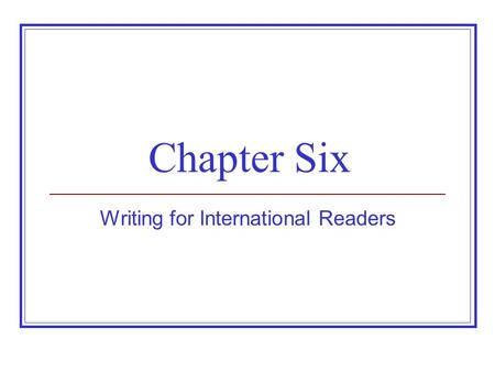 Chapter Six Writing for International Readers. Establishing a Perspective on International Communication Cultures vary, but one is not superior. Audience.