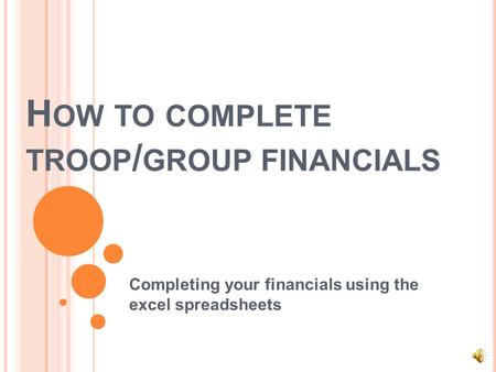 H OW TO COMPLETE TROOP / GROUP FINANCIALS Completing your financials using the excel spreadsheets.