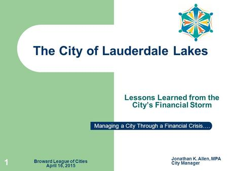 Lessons Learned from the City's Financial Storm The City of Lauderdale Lakes 1 Managing a City Through a Financial Crisis…. Jonathan K. Allen, MPA City.
