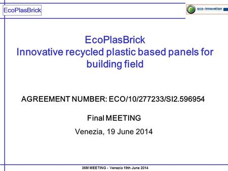 EcoPlasBrick 36M MEETING - Venezia 19th June 2014 EcoPlasBrick Innovative recycled plastic based panels for building field Final MEETING Venezia, 19 June.