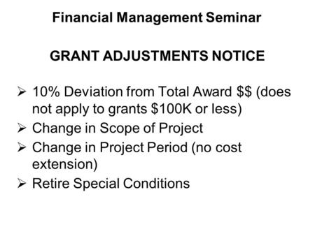  10% Deviation from Total Award $$ (does not apply to grants $100K or less)  Change in Scope of Project  Change in Project Period (no cost extension)