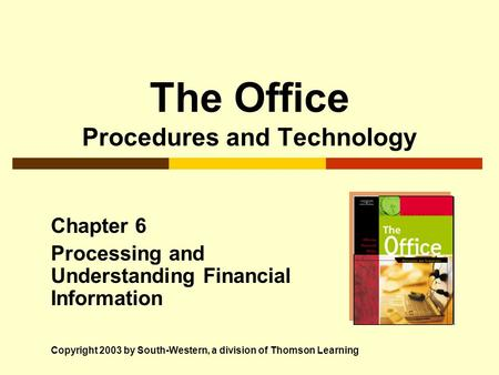 The Office Procedures and Technology Chapter 6 Processing and Understanding Financial Information Copyright 2003 by South-Western, a division of Thomson.