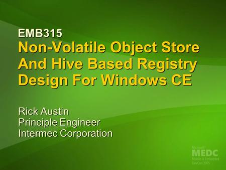EMB315 Non-Volatile Object Store And Hive Based Registry Design For Windows CE Rick Austin Principle Engineer Intermec Corporation.