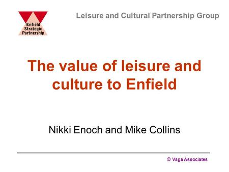 © Vaga Associates The value of leisure and culture to Enfield Nikki Enoch and Mike Collins Leisure and Cultural Partnership Group.