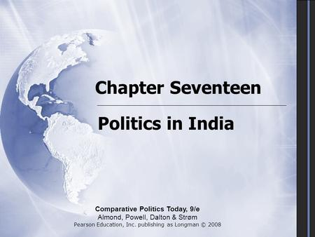 Chapter Seventeen Politics in <strong>India</strong> Comparative Politics Today, 9/e Almond, Powell, Dalton & Strøm Pearson Education, Inc. publishing as Longman © 2008.