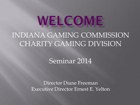 INDIANA GAMING COMMISSION CHARITY GAMING DIVISION Seminar 2014 Director Diane Freeman Executive Director Ernest E. Yelton.