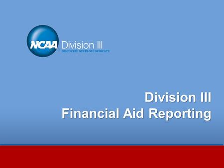 Division III Financial Aid Reporting. Session Outline Staying Compliant with NCAA Division III Financial Aid Requirements Revised Level I Review criteria.