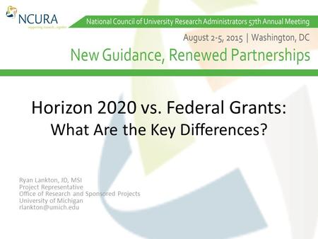 Horizon 2020 vs. Federal Grants: What Are the Key Differences? Ryan Lankton, JD, MSI Project Representative Office of Research and Sponsored Projects University.